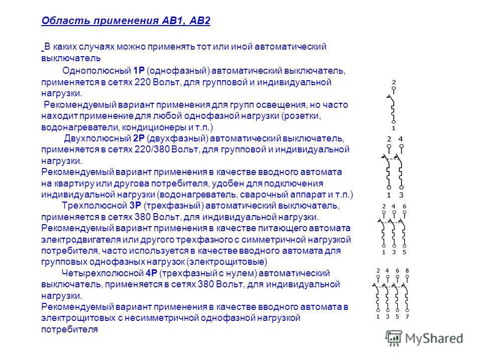 Область применения АВ1, АВ2 В каких случаях можно применять тот или иной автоматический выключатель Однополюсный 1P (однофазный) автоматический выключатель, применяется в сетях 220 Вольт, для групповой и индивидуальной нагрузки. Рекомендуемый вариант