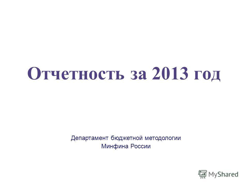 Департамент бюджетной методологии Минфина России Отчетность за 2013 год