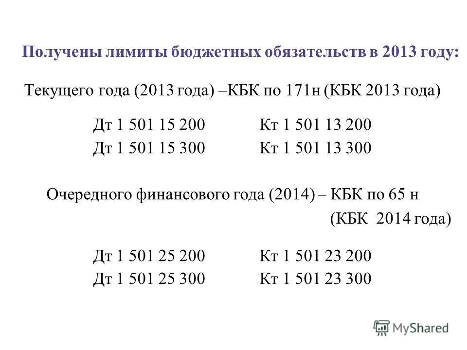 Получены лимиты бюджетных обязательств в 2013 году: Текущего года (2013 года) –КБК по 171 н (КБК 2013 года) Дт 1 501 15 200 Кт 1 501 13 200 Дт 1 501 15 300 Кт 1 501 13 300 Очередного финансового года (2014) – КБК по 65 н (КБК 2014 года) Дт 1 501 25 2