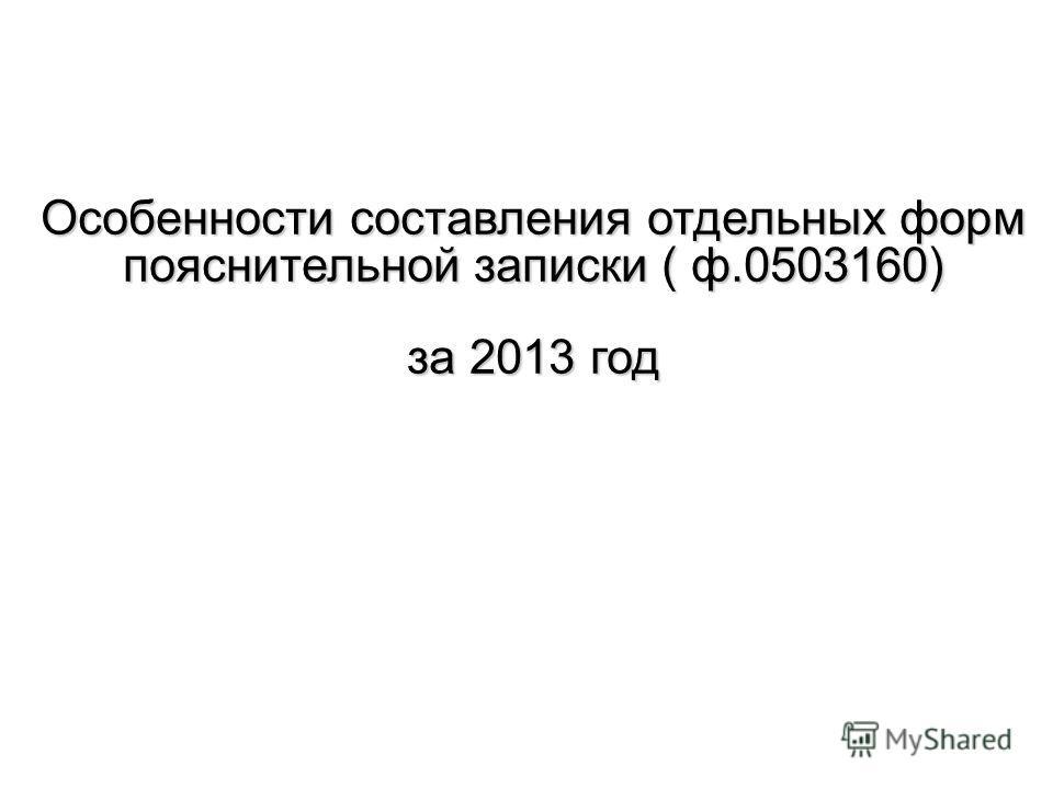 Особенности составления отдельных форм пояснительной записки ( ф.0503160) за 2013 год