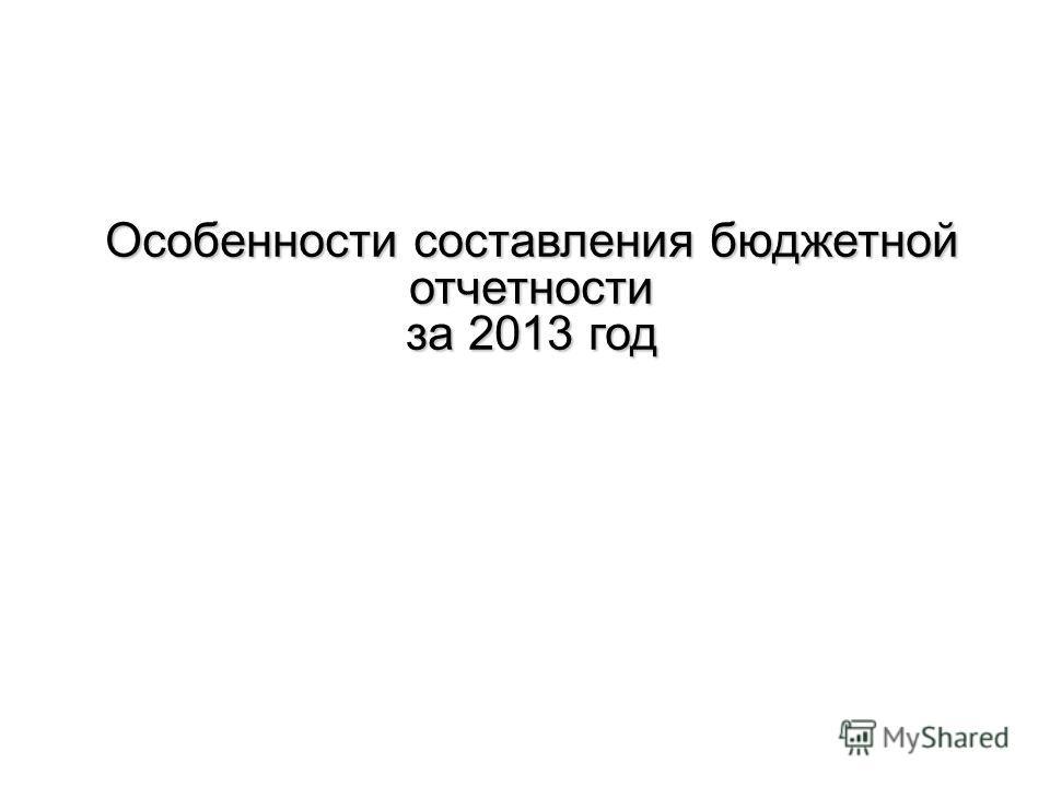 Особенности составления бюджетной отчетности за 2013 год