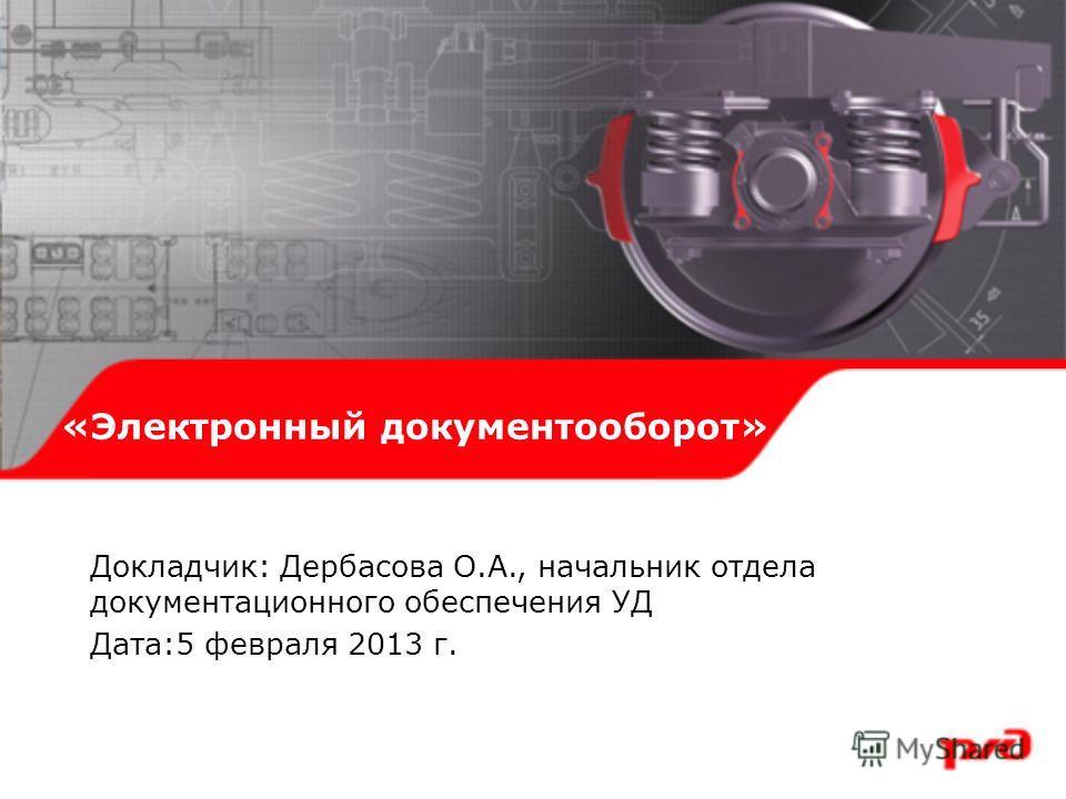 «Электронный документооборот» Докладчик: Дербасова О.А., начальник отдела документационного обеспечения УД Дата:5 февраля 2013 г.