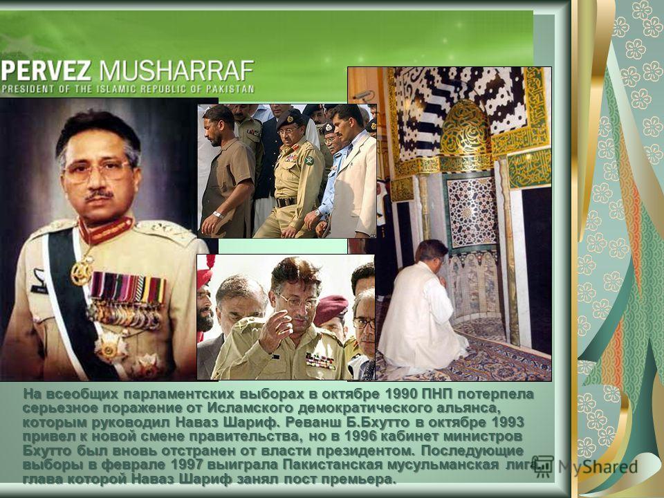 На всеобщих парламентских выборах в октябре 1990 ПНП потерпела серьезное поражение от Исламского демократического альянса, которым руководил Наваз Шариф. Реванш Б.Бхутто в октябре 1993 привел к новой смене правительства, но в 1996 кабинет министров Б