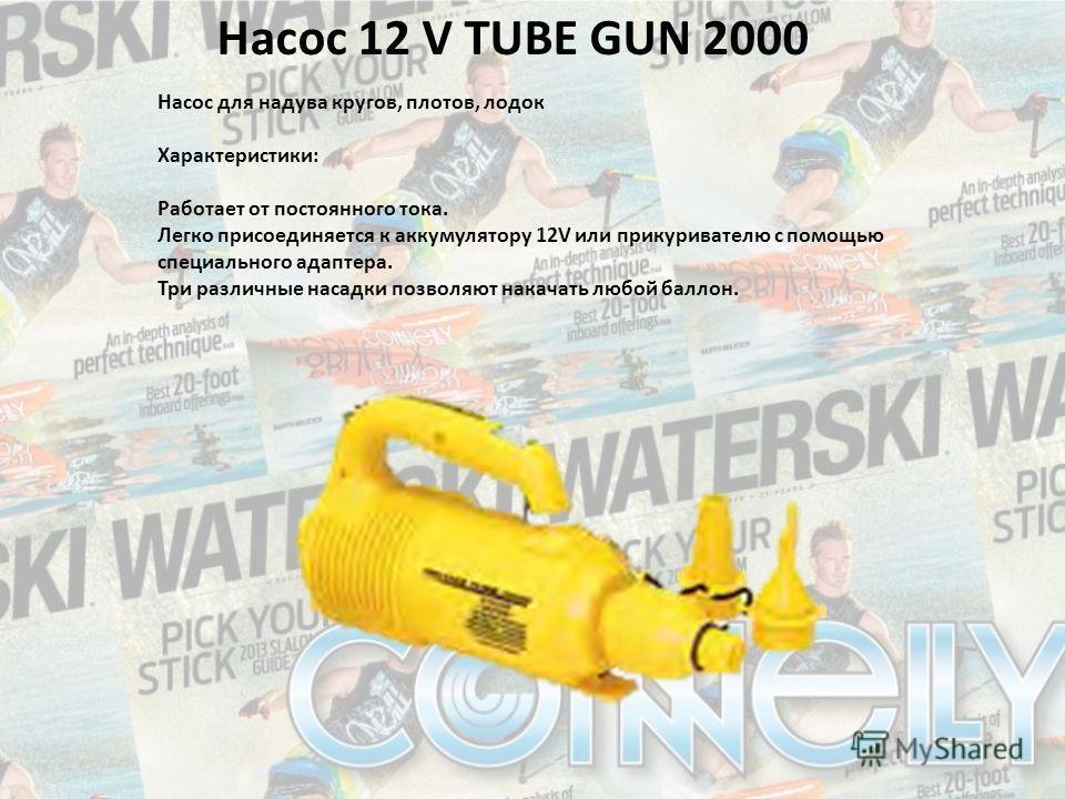 Насос 12 V TUBE GUN 2000 Насос для надува кругов, плотов, лодок Характеристики: Работает от постоянного тока. Легко присоединяется к аккумулятору 12V или прикуривателю с помощью специального адаптера. Три различные насадки позволяют накачать любой ба