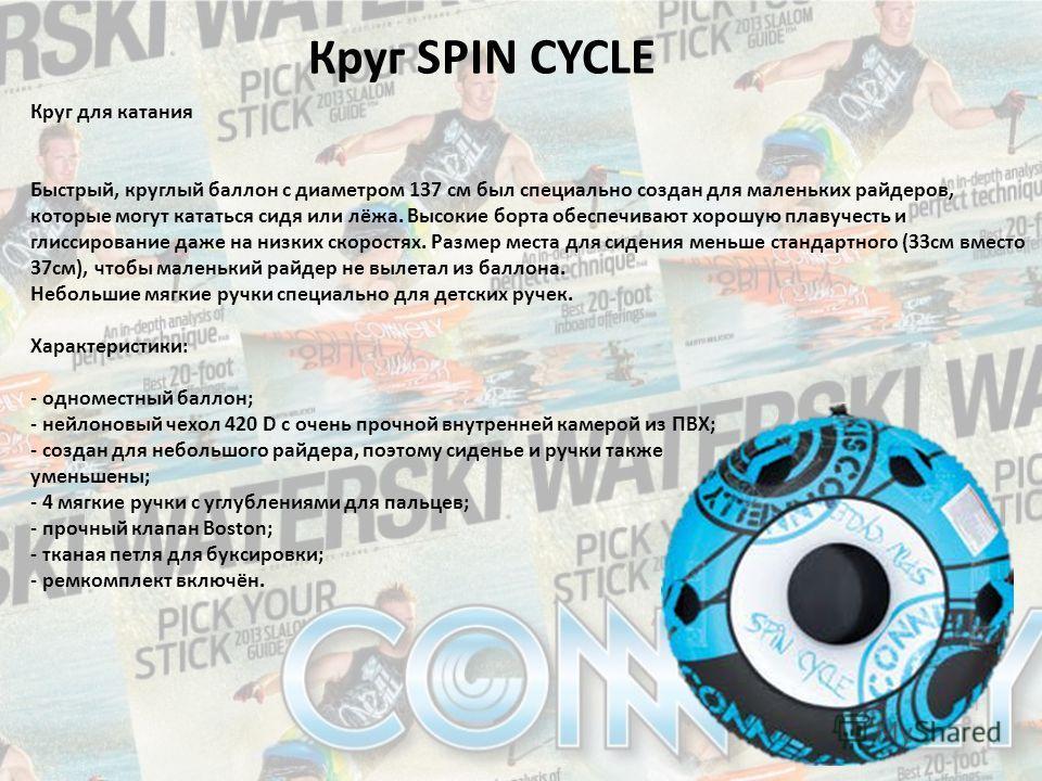 Круг SPIN CYCLE Круг для катания Быстрый, круглый баллон с диаметром 137 см был специально создан для маленьких райдеров, которые могут кататься сидя или лёжа. Высокие борта обеспечивают хорошую плавучесть и глиссирование даже на низких скоростях. Ра