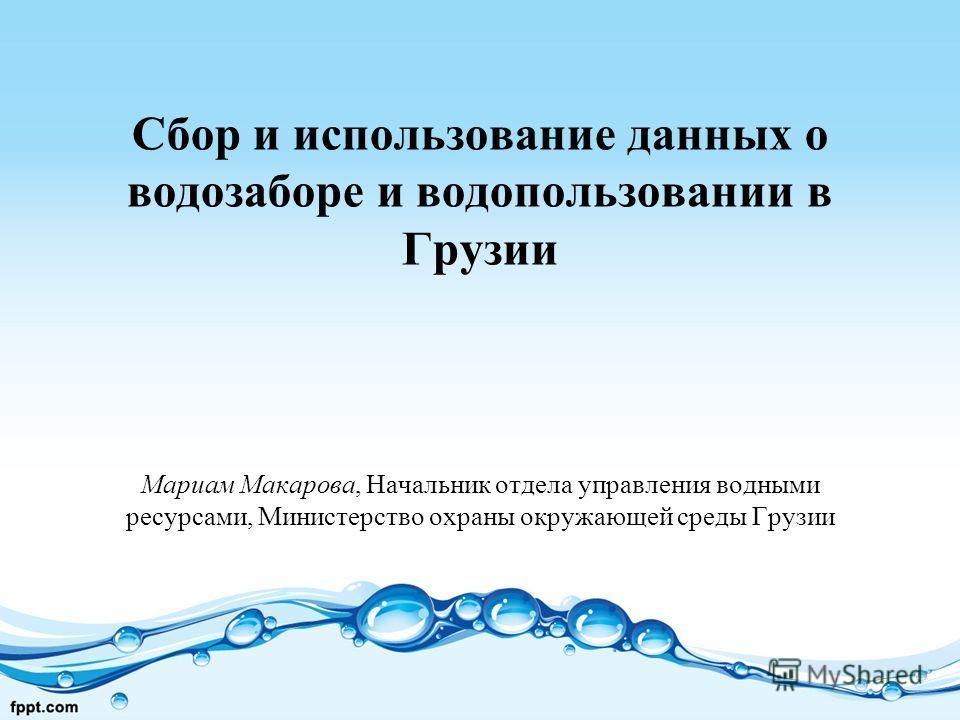 Сбор и использование данных о водозаборе и водопользовании в Грузии Мариам Макарова, Начальник отдела управления водными ресурсами, Министерство охраны окружающей среды Грузии