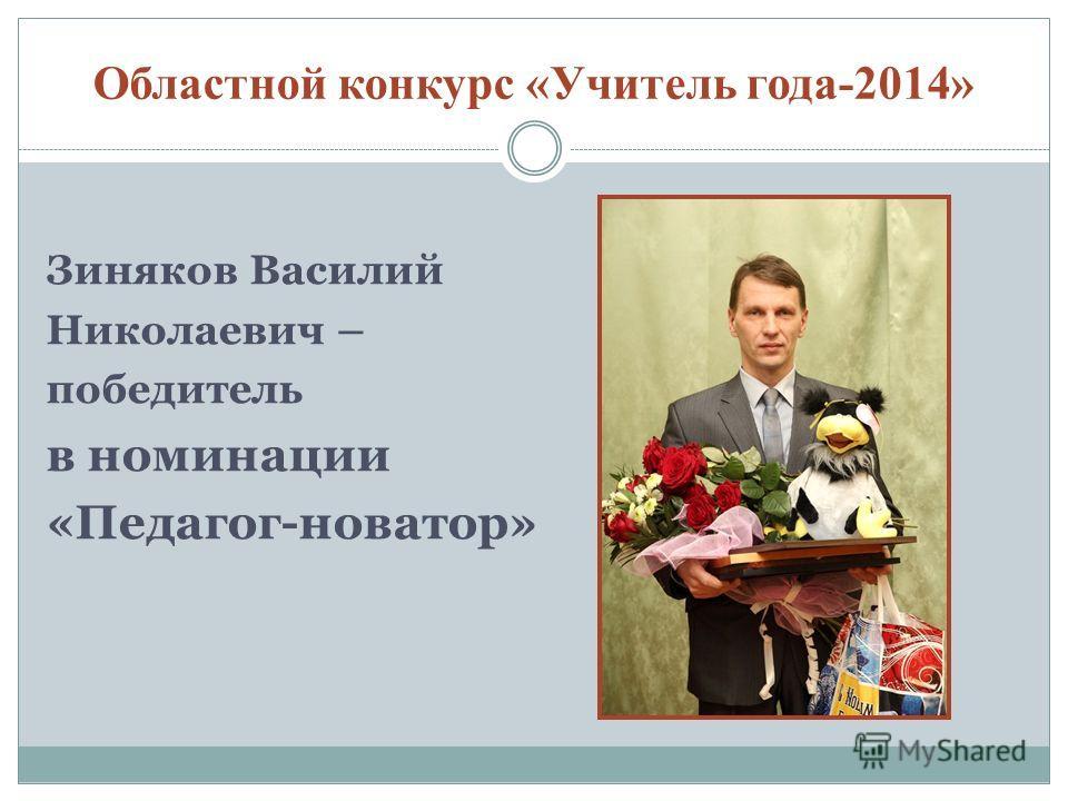Областной конкурс «Учитель года-2014» Зиняков Василий Николаевич – победитель в номинации «Педагог-новатор»