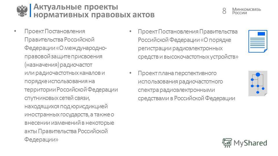 8 Актуальные проекты нормативных правовых актов Проект Постановления Правительства Российской Федерации «О международно- правовой защите присвоения (назначения) радиочастот или радиочастотных каналов и порядке использования на территории Российской Ф