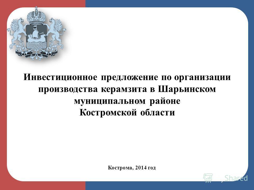 Кострома, 2014 год Инвестиционное предложение по организации производства керамзита в Шарьинском муниципальном районе Костромской области