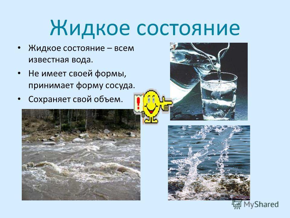Жидкое состояние Жидкое состояние – всем известная вода. Не имеет своей формы, принимает форму сосуда. Сохраняет свой объем.