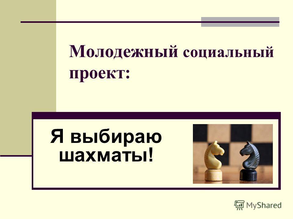 Молодежный социальный проект: Я выбираю шахматы!