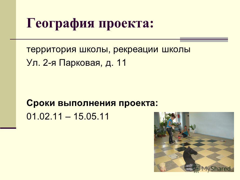География проекта: территория школы, рекреации школы Ул. 2-я Парковая, д. 11 Сроки выполнения проекта: 01.02.11 – 15.05.11