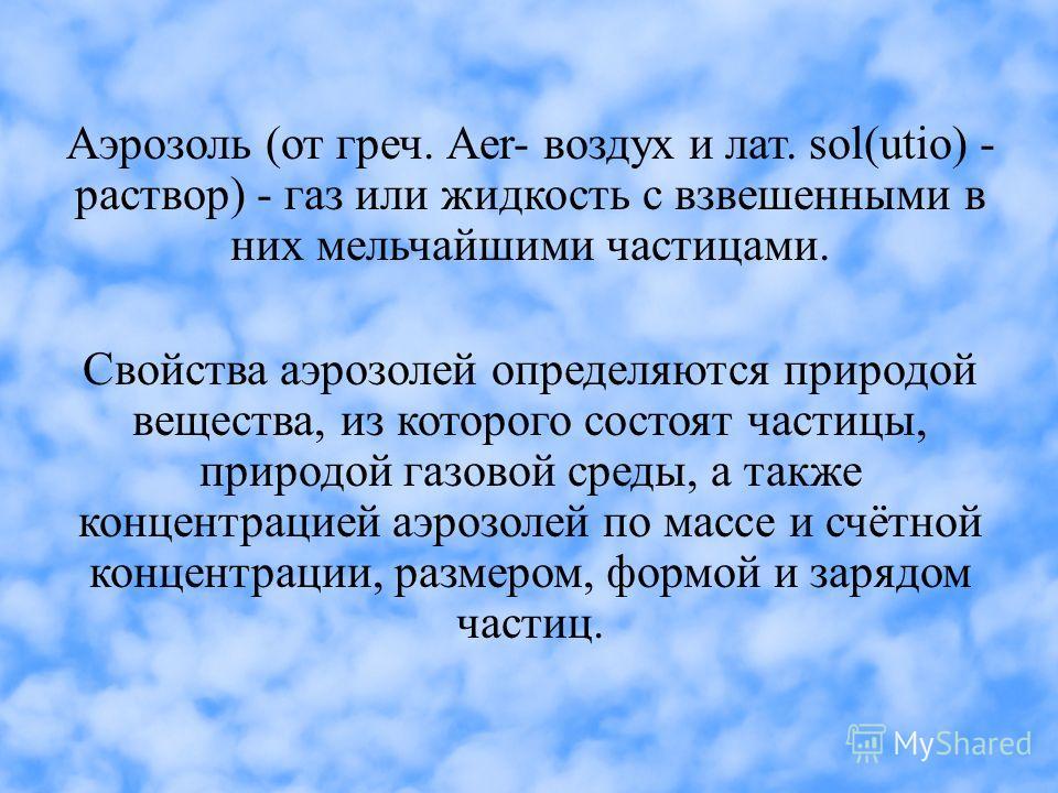 Аэрозоль (от греч. Аer- воздух и лат. sol(utio) - раствор) - газ или жидкость с взвешенными в них мельчайшими частицами. Свойства аэрозолей определяются природой вещества, из которого состоят частицы, природой газовой среды, а также концентрацией аэр