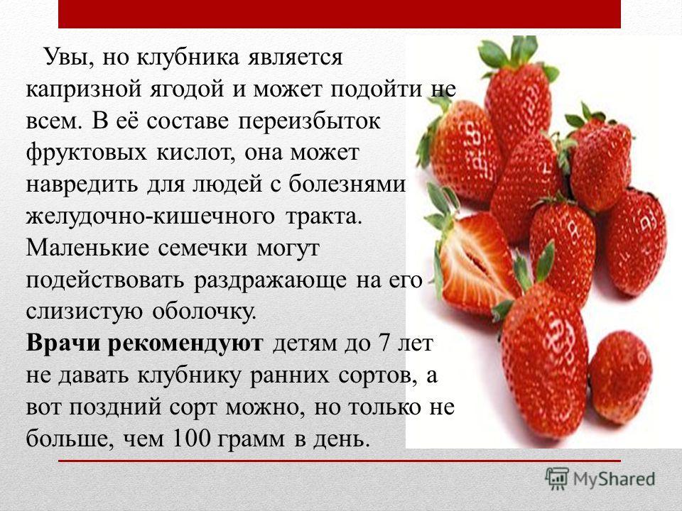 Увы, но клубника является капризной ягодой и может подойти не всем. В её составе переизбыток фруктовых кислот, она может навредить для людей с болезнями желудочно-кишечного тракта. Маленькие семечки могут подействовать раздражающе на его слизистую об