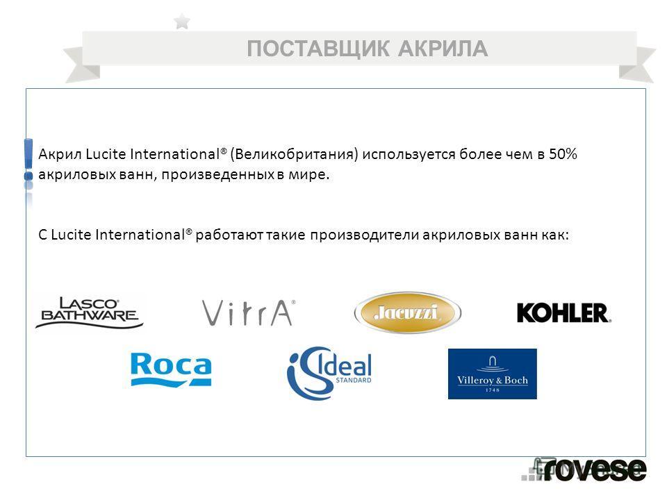 Акрил Lucite International® (Великобритания) используется более чем в 50% акриловых ванн, произведенных в мире. С Lucite International® работают такие производители акриловых ванн как: ПОСТАВЩИК АКРИЛА