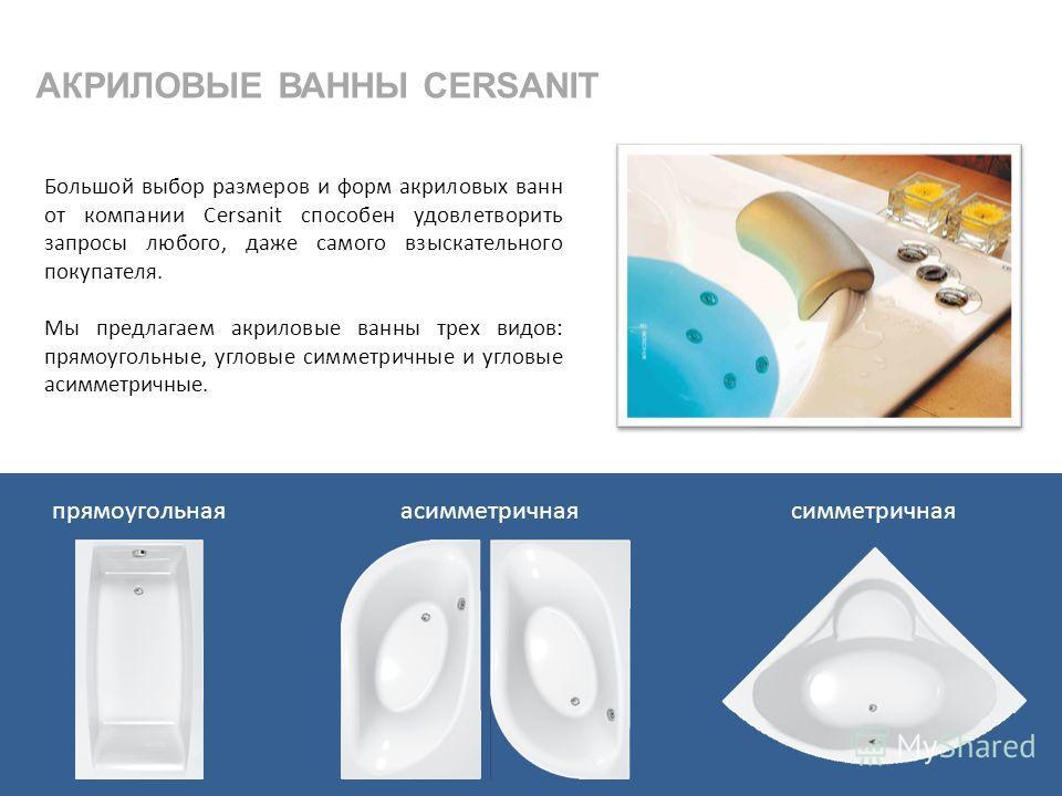 АКРИЛОВЫЕ ВАННЫ CERSANIT Большой выбор размеров и форм акриловых ванн от компании Cersanit способен удовлетворить запросы любого, даже самого взыскательного покупателя. Мы предлагаем акриловые ванны трех видов: прямоугольные, угловые симметричные и у