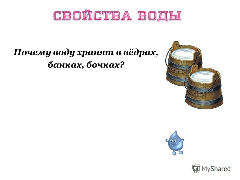 Почему воду хранят в вёдрах, банках, бочках? Вода обладает свойством текучести и принимает форму сосуда, в который налита.