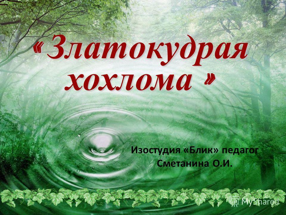 « Златокудрая хохлома » Изостудия «Блик» педагог Сметанина О.И.