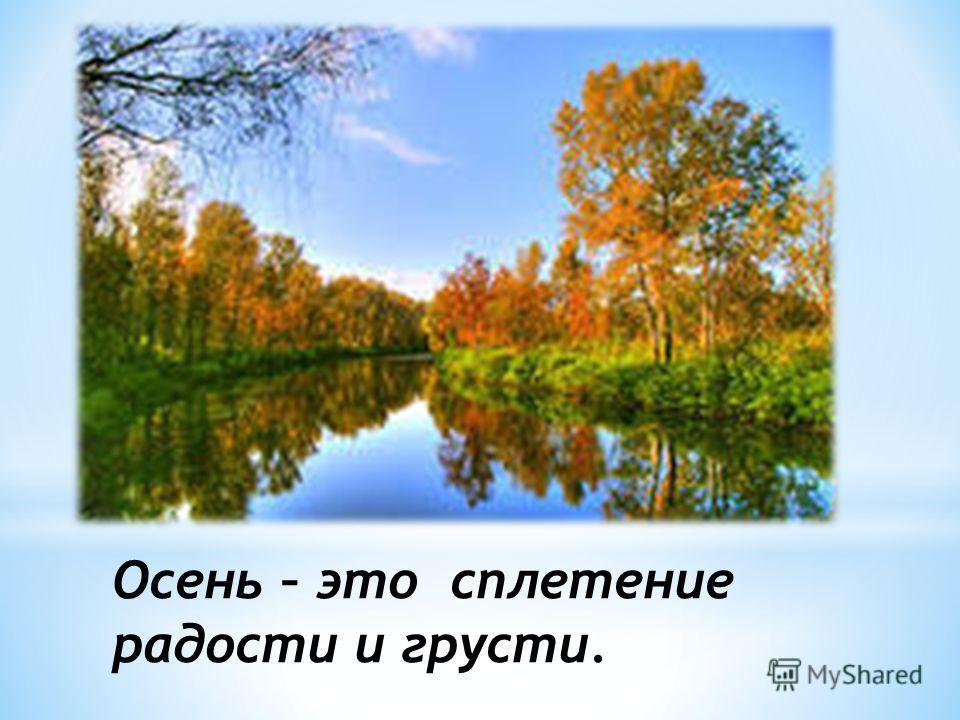 Осень – это сплетение радости и грусти.