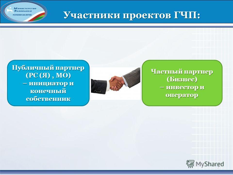 7 Участники проектов ГЧП: Частный партнер (Бизнес) – инвестор и оператор Публичный партнер (РС (Я), МО) – инициатор и конечный собственник