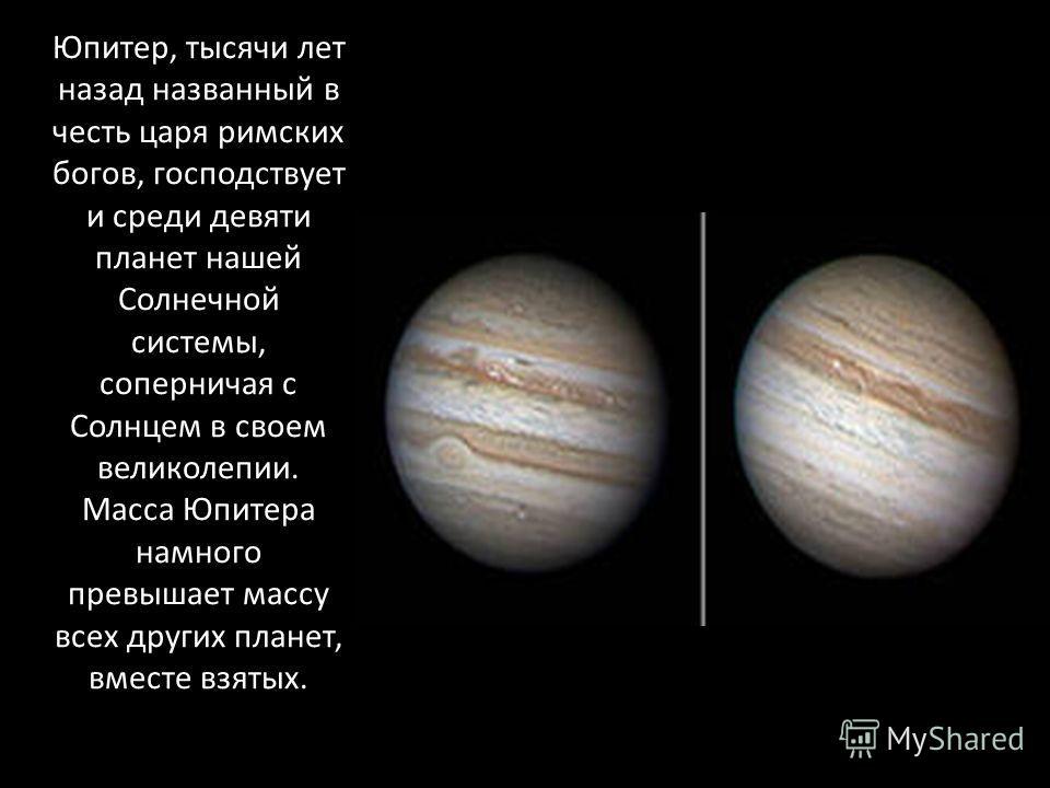 Юпитер, тысячи лет назад названный в честь царя римских богов, господствует и среди девяти планет нашей Солнечной системы, соперничая с Солнцем в своем великолепии. Масса Юпитера намного превышает массу всех других планет, вместе взятых.