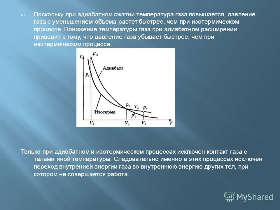 Поскольку при адиабатном сжатии температура газа повышается, давление газа с уменьшением объема растет быстрее, чем при изотермическом процессе. Понижение температуры газа при адиабатном расширениии приводит к тому, что давление газа убывает быстрее,