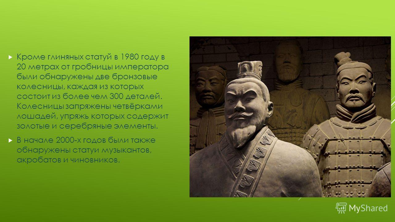 Кроме глиняных статуй в 1980 году в 20 метрах от гробницы императора были обнаружены две бронзовые колесницы, каждая из которых состоит из более чем 300 деталей. Колесницы запряжены четвёрками лошадей, упряжь которых содержит золотые и серебряные эле