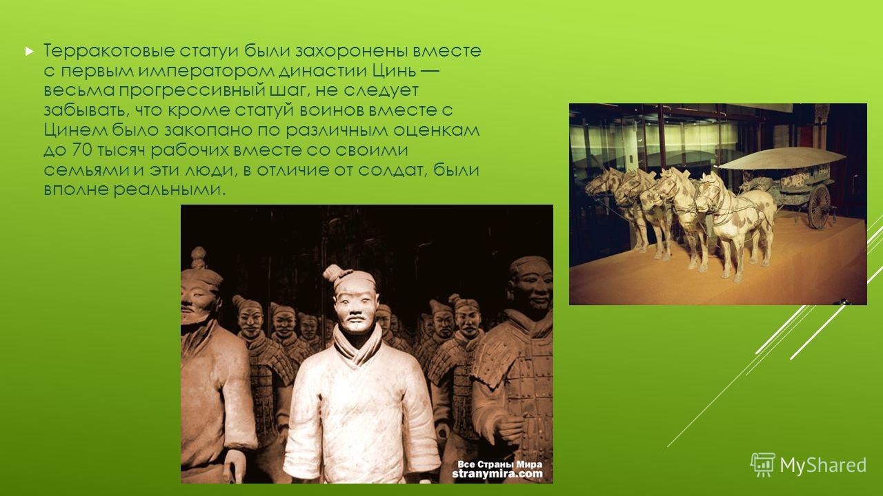 Терракотовые статуи были захоронены вместе с первым императором династии Цинь весьма прогрессивный шаг, не следует забывать, что кроме статуй воинов вместе с Цинем было закопано по различным оценкам до 70 тысяч рабочих вместе со своими семьями и эти