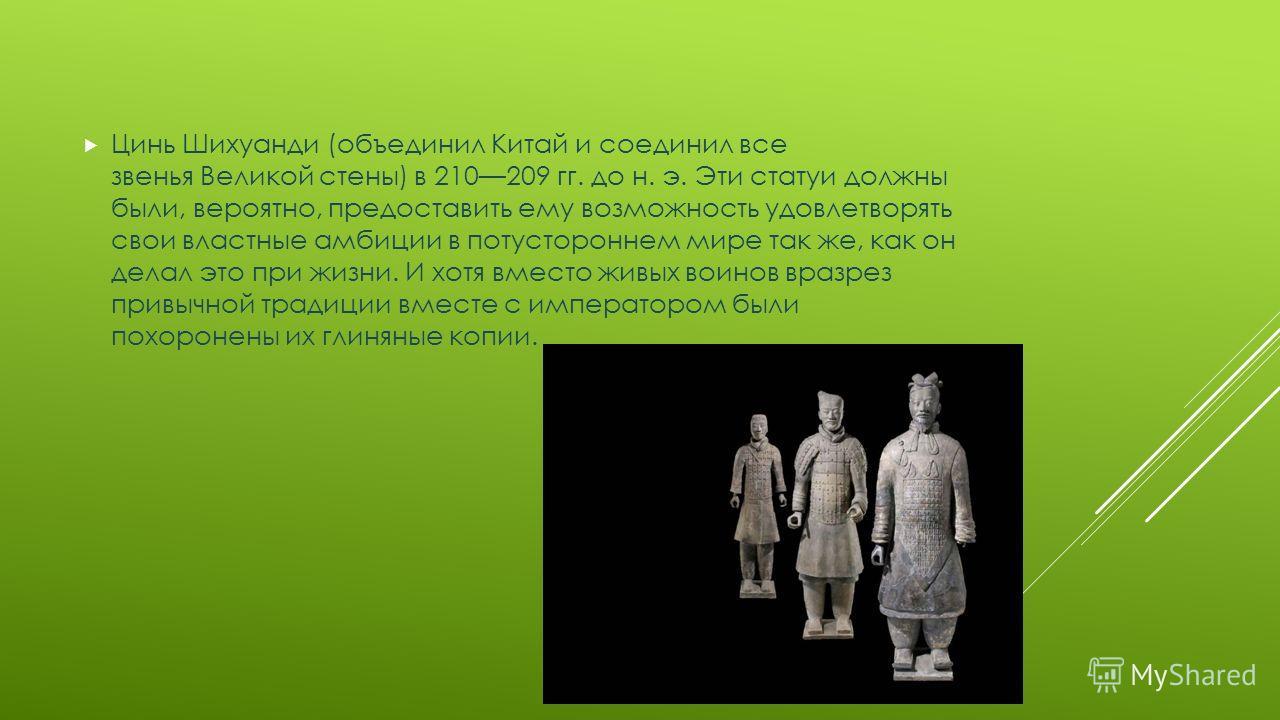 Цинь Шихуанди (объединил Китай и соединил все звенья Великой стены) в 210209 гг. до н. э. Эти статуи должны были, вероятно, предоставить ему возможность удовлетворять свои властные амбиции в потустороннем мире так же, как он делал это при жизни. И хо