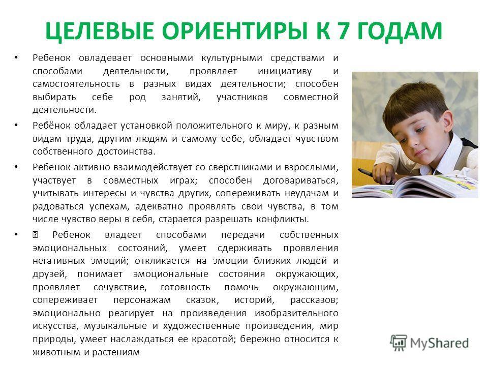 ЦЕЛЕВЫЕ ОРИЕНТИРЫ К 7 ГОДАМ Ребенок овладевает основными культурными средствами и способами деятельности, проявляет инициативу и самостоятельность в разных видах деятельности; способен выбирать себе род занятий, участников совместной деятельности. Ре