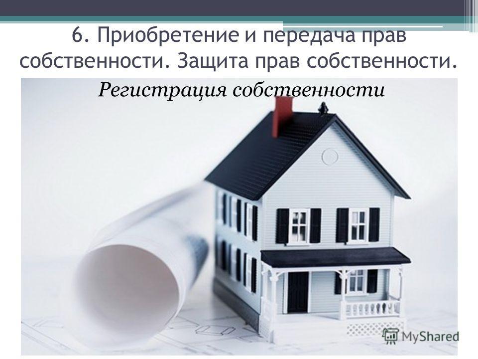 Регистрация собственности 6. Приобретение и передача прав собственности. Защита прав собственности.