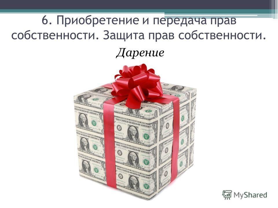 Дарение 6. Приобретение и передача прав собственности. Защита прав собственности.