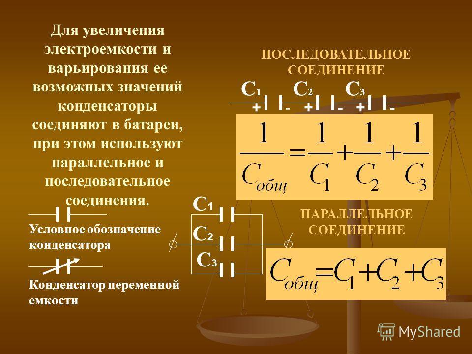 Для увеличения электроемкости и варьирования ее возможных значений конденсаторы соединяют в батареи, при этом используют параллельное и последовательное соединения. +- ++- - ПОСЛЕДОВАТЕЛЬНОЕ СОЕДИНЕНИЕ С1С1 С2С2 С3С3 ПАРАЛЛЕЛЬНОЕ СОЕДИНЕНИЕ С1С1 С2С2