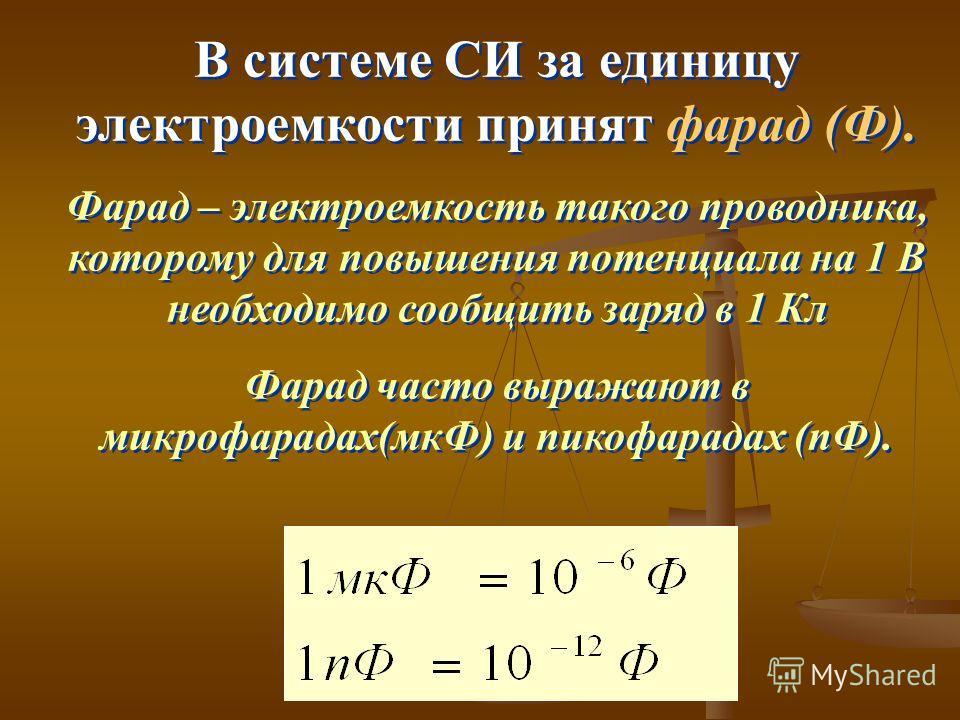 В системе СИ за единицу электроемкости принят фарад (Ф). Фарад – электроемкость такого проводника, которому для повышения потенциала на 1 В необходимо сообщить заряд в 1 Кл Фарад часто выражают в микрофарадах(мкФ) и пикофарадах (пФ). В системе СИ за