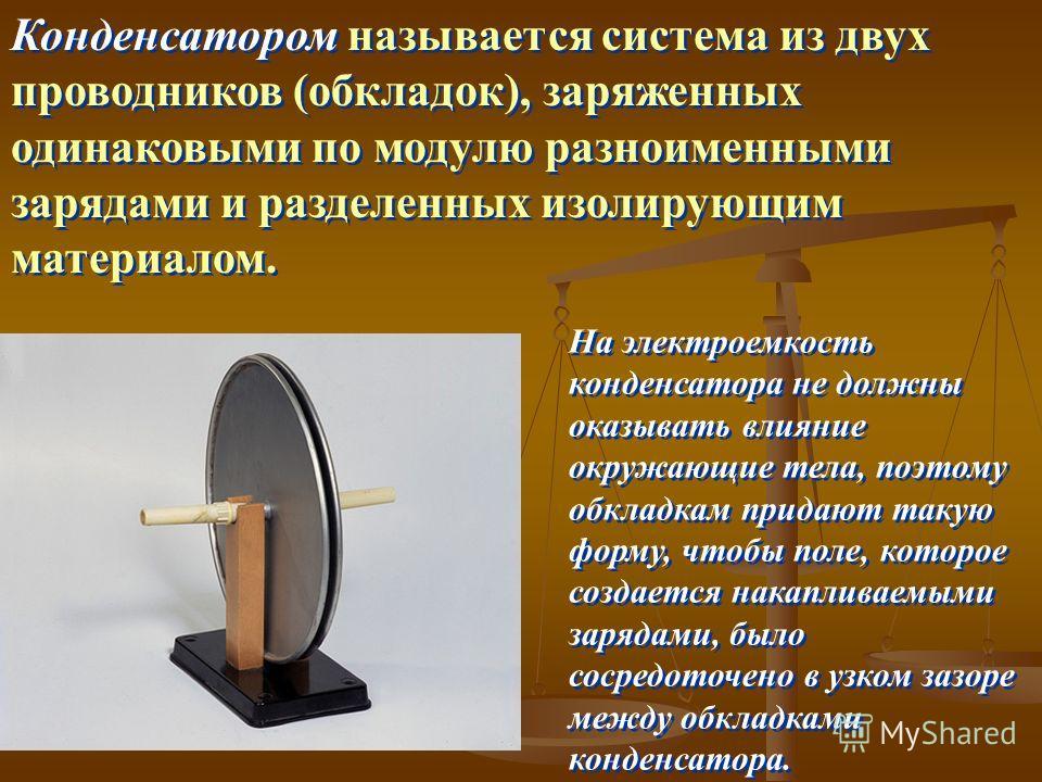 Конденсатором называется система из двух проводников (обкладок), заряженных одинаковыми по модулю разноименными зарядами и разделенных изолирующим материалом. На электроемкость конденсатора не должны оказывать влияние окружающие тела, поэтому обкладк