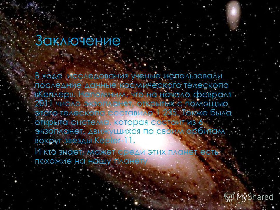 Заключение В ходе исследования ученые использовали последние данные космического телескопа «Кеплер». Напомним, что на начало февраля 2011 число экзопланет, открытых с помощью этого телескопа составило 1 235. Также была открыта система, которая состои