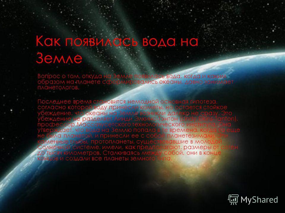 Как появилась вода на Земле Вопрос о том, откуда на Земле появилась вода, когда и каким образом на планете сформировались океаны, давно занимает планетологов. Последнее время становится немодной основная гипотеза, согласно которой воду принесли комет