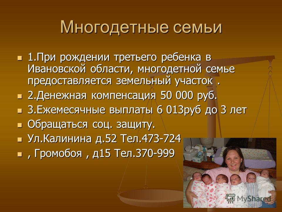 Многодетные семьи 1. При рождении третьего ребенка в Ивановской области, многодетной семье предоставляется земельный участок. 1. При рождении третьего ребенка в Ивановской области, многодетной семье предоставляется земельный участок. 2. Денежная комп