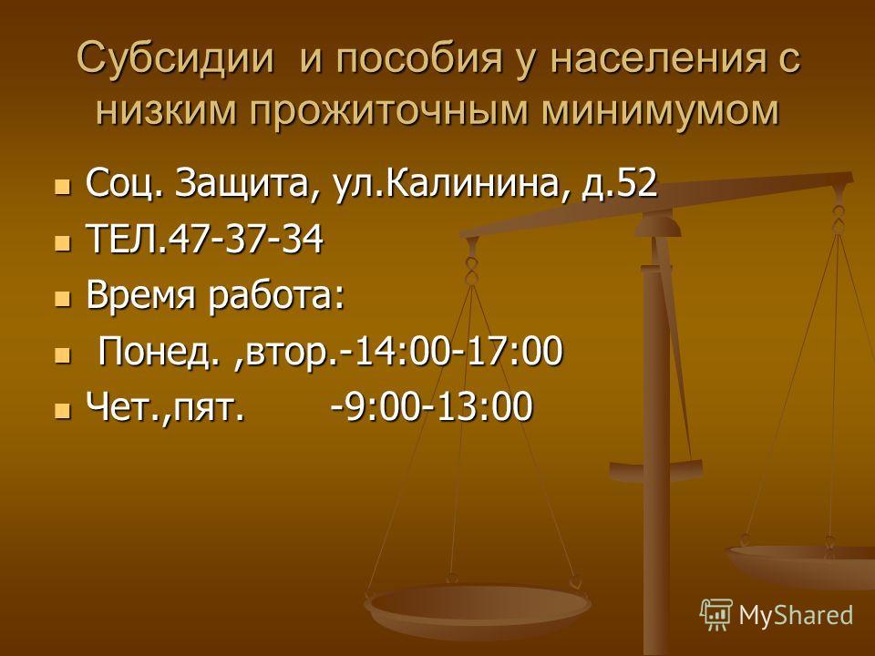 Субсидии и пособия у населения с низким прожиточным минимумом Соц. Защита, ул.Калинина, д.52 Соц. Защита, ул.Калинина, д.52 ТЕЛ.47-37-34 ТЕЛ.47-37-34 Время работа: Время работа: Понед.,втор.-14:00-17:00 Понед.,втор.-14:00-17:00 Чет.,пят. -9:00-13:00