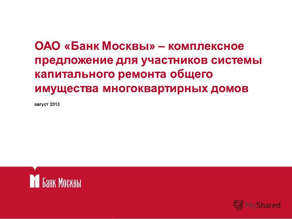 ОАО «Банк Москвы» – комплексное предложение для участников системы капитального ремонта общего имущества многоквартирных домов август 2013