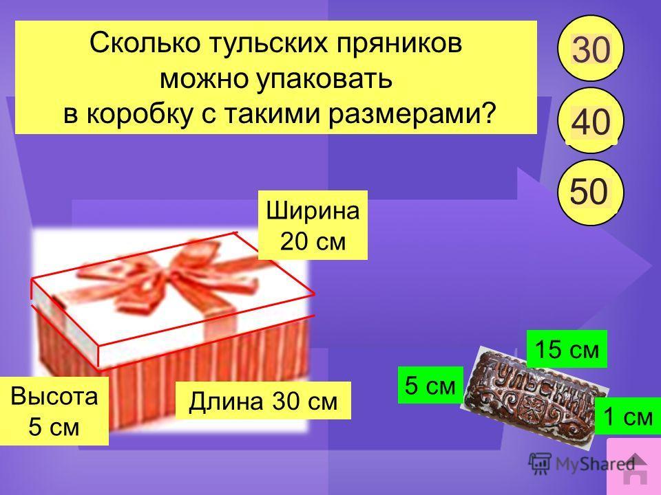 Сколько тульских пряников можно упаковать в коробку с такими размерами? 15 см 1 см 5 см Длина 30 см Ширина 20 см Высота 5 см 30 40 50