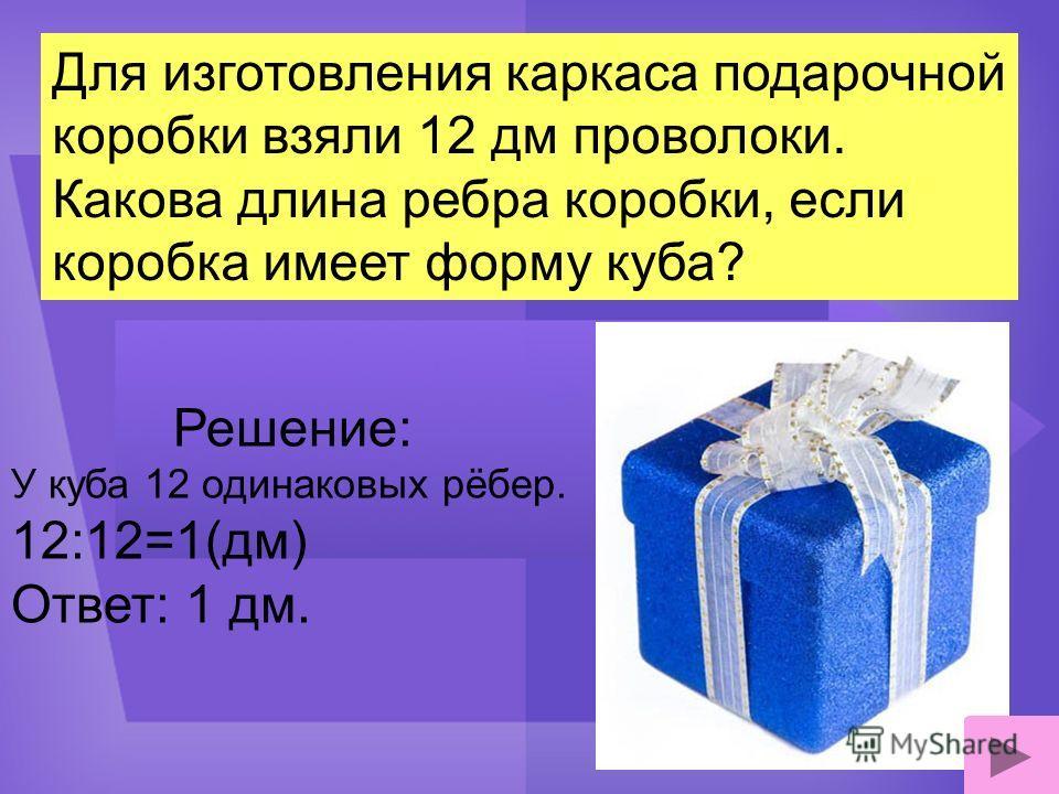 Для изготовления каркаса подарочной коробки взяли 12 дм проволоки. Какова длина ребра коробки, если коробка имеет форму куба? Решение: У куба 12 одинаковых рёбер. 12:12=1(дм) Ответ: 1 дм.