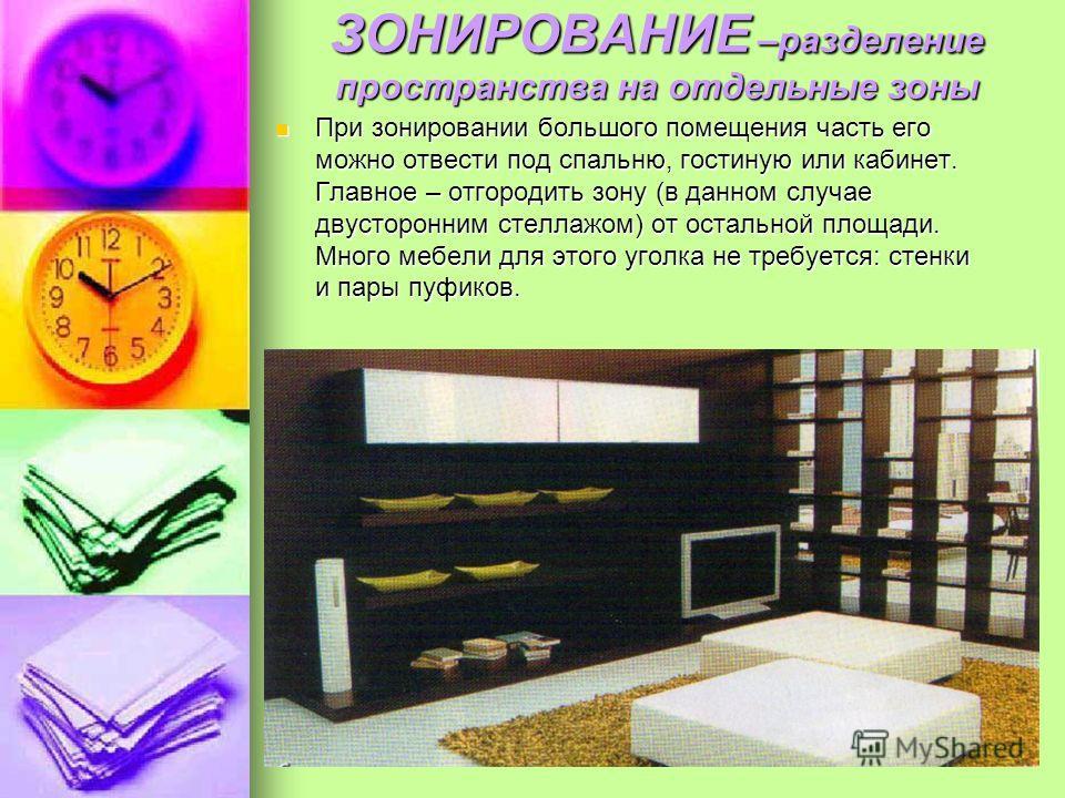 ЗОНИРОВАНИЕ –разделение пространства на отдельные зоны При зонировании большого помещения часть его можно отвести под спальню, гостиную или кабинет. Главное – отгородить зону (в данном случае двусторонним стеллажом) от остальной площади. Много мебели