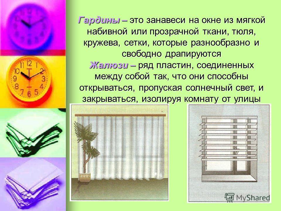 Гардины – это занавеси на окне из мягкой набивной или прозрачной ткани, тюля, кружева, сетки, которые разнообразно и свободно драпируются Жалюзи – ряд пластин, соединенных между собой так, что они способны открываться, пропуская солнечный свет, и зак