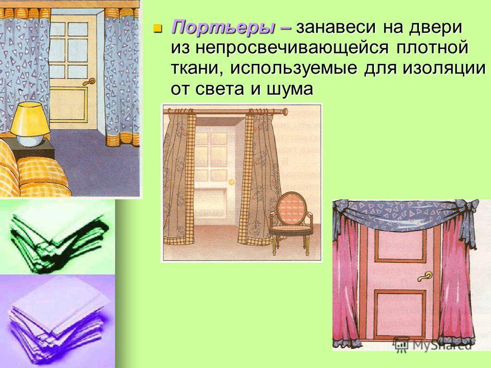 Портьеры – занавеси на двери из не просвечивающейся плотной ткани, используемые для изоляции от света и шума Портьеры – занавеси на двери из не просвечивающейся плотной ткани, используемые для изоляции от света и шума