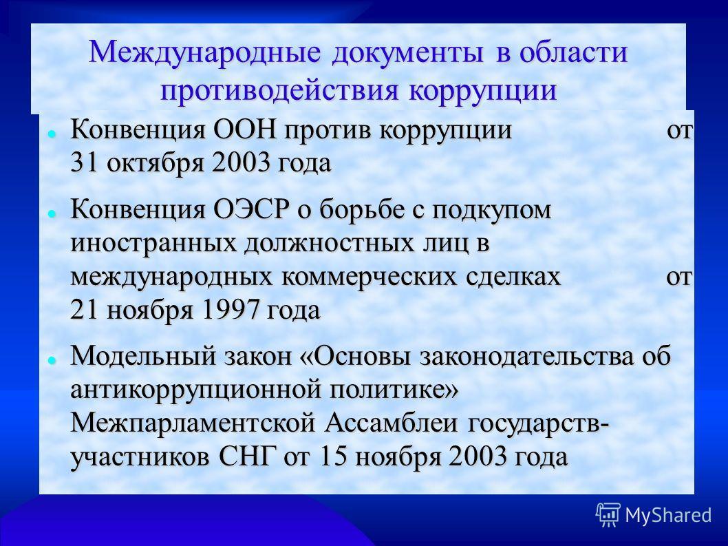 Международные документы в области противодействия коррупции Конвенция ООН против коррупции от 31 октября 2003 года Конвенция ООН против коррупции от 31 октября 2003 года Конвенция ОЭСР о борьбе с подкупом иностранных должностных лиц в международных к