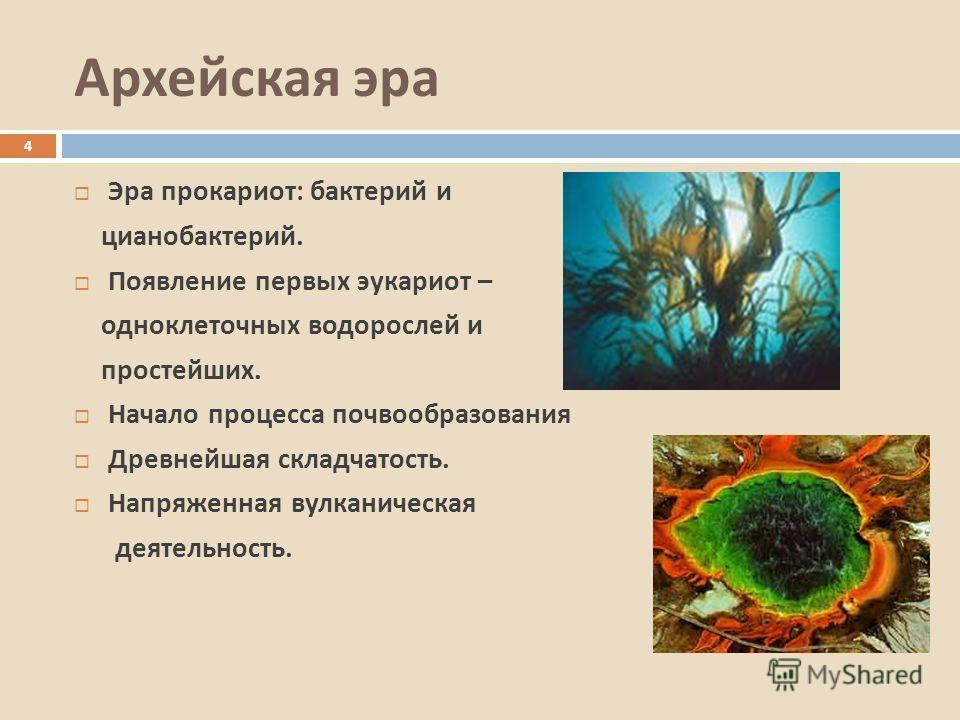 Архейская эра Эра прокариот : бактерий и цианобактерий. Появление первых эукариот – одноклеточных водорослей и простейших. Начало процесса почвообразования Древнейшая складчатость. Напряженная вулканическая деятельность. 4