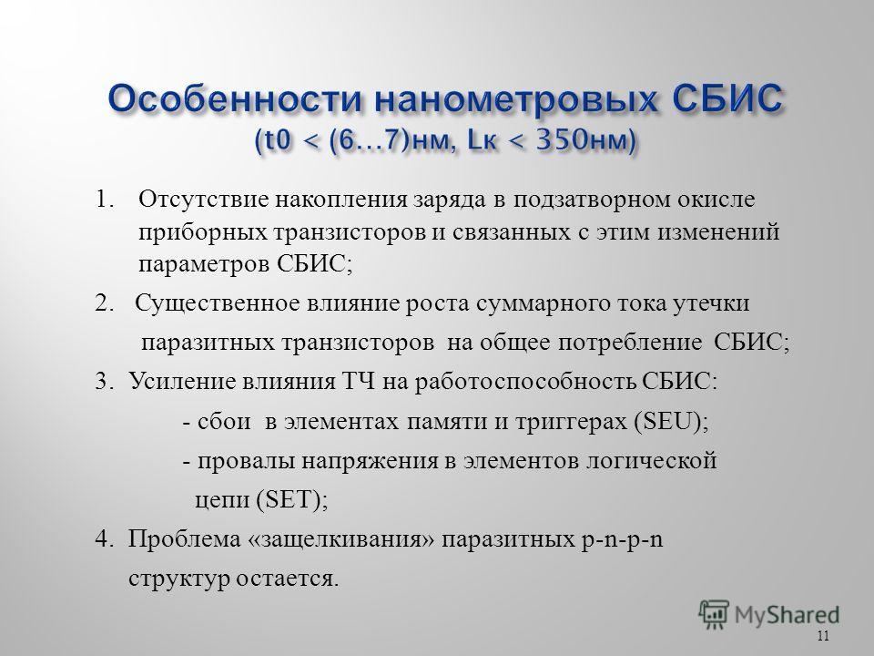 11 1. Отсутствие накопления заряда в подзатворном окисле приборных транзисторов и связанных с этим изменений параметров СБИС; 2. Существенное влияние роста суммарного тока утечки паразитных транзисторов на общее потребление СБИС; 3. Усиление влияния