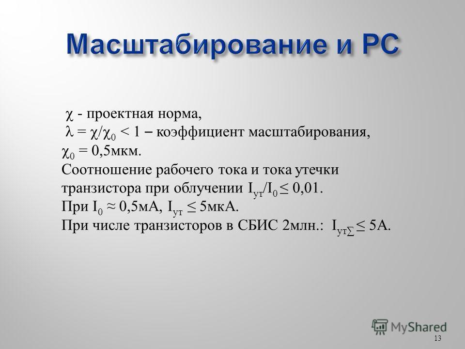 13 - проектная норма, = / 0 < 1 – коэфициент масштабирования, 0 = 0,5 мкм. Соотношение рабочего тока и тока утечки транзистора при облучении I ут /I 0 0,01. При I 0 0,5 мА, I ут 5 мкА. При числе транзисторов в СБИС 2 млн.: I ут 5А.