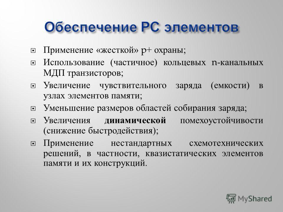 Применение « жесткой » p+ охраны ; Использование ( частичное ) кольцевых n- канальных МДП транзисторов ; Увеличение чувствительного заряда ( емкости ) в узлах элементов памяти ; Уменьшение размеров областей собирания заряда ; Увеличения динамической